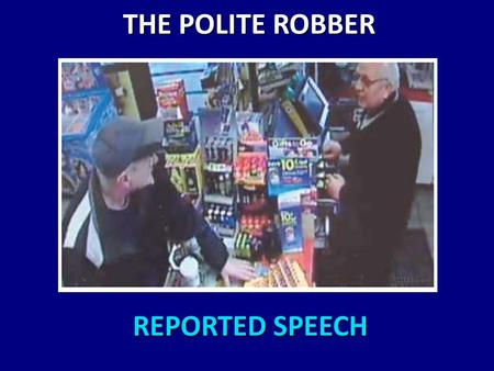 REPORTED SPEECH REPORTED SPEECH THE POLITE ROBBER THE POLITE ROBBER.
