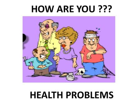 HEALTH PROBLEMS HOW ARE YOU ???. A HEADACHE John.
