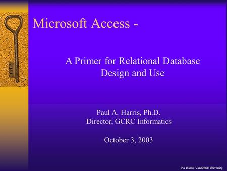 Microsoft Access - PA Harris, Vanderbilt University A Primer for Relational Database Design and Use Paul A. Harris, Ph.D. Director, GCRC Informatics October.