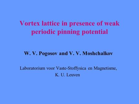 Vortex lattice in presence of weak periodic pinning potential W. V. Pogosov and V. V. Moshchalkov Laboratorium voor Vaste-Stoffysica en Magnetisme, K.