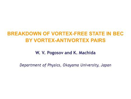 BREAKDOWN OF VORTEX-FREE STATE IN BEC BY VORTEX-ANTIVORTEX PAIRS W. V. Pogosov and K. Machida Department of Physics, Okayama University, Japan.