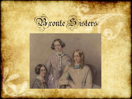 Bronte Sisters. Emily, Anne and Charlotte Bronte were three sisters from England who are now famous for their literary works. Charlotte is perhaps the.