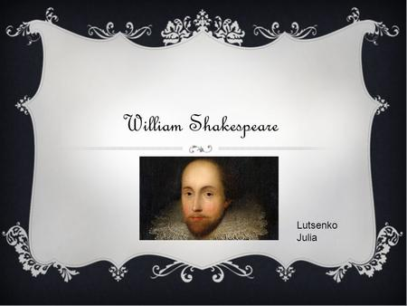 William Shakespeare Lutsenko Julia. William Shakespeare (baptised 26 April 1564; died 23 April 1616) was an English poet and playwright, widely regarded.