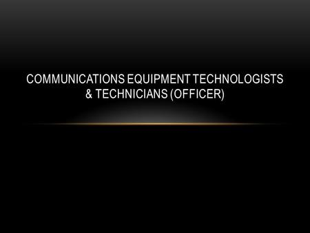 COMMUNICATIONS EQUIPMENT TECHNOLOGISTS & TECHNICIANS (OFFICER)