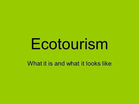 Ecotourism What it is and what it looks like. vs.