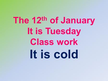 The 12 th of January It is Tuesday Class work It is cold.