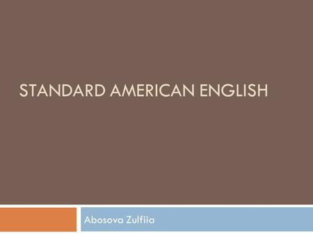 STANDARD AMERICAN ENGLISH Abosova Zulfiia. General American The three dialects of America * General American, * Eastern American and * Southern American.