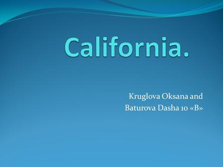 Kruglova Oksana and Baturova Dasha 10 «B». California is a state located on the West Coast of the United States. It is the most populous U.S.A. state.