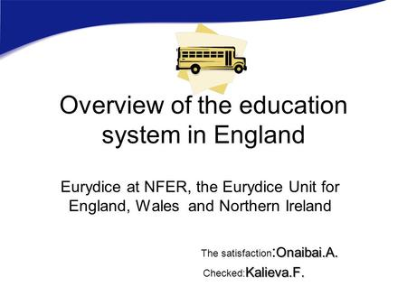 Overview of the education system in England Eurydice at NFER, the Eurydice Unit for England, Wales and Northern Ireland Onaibai.A. The satisfaction : Onaibai.A.