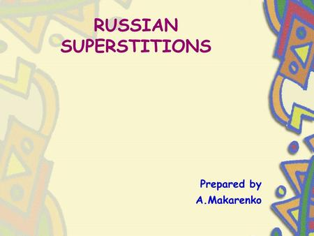 Prepared by A.Makarenko RUSSIAN SUPERSTITIONS. SIT BEFORE LEAVING THE HOUSE! Before leaving for a long journey travelers, and all those who are seeing.