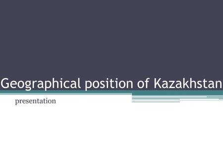 Geographical position of Kazakhstan presentation.