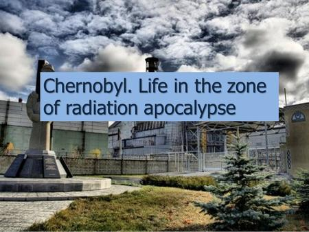 Chernobyl. Life in the zone of radiation apocalypse.