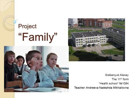Project Family Grebenyuk Alexey The 11 th form Health school 1084 Teacher: Andreeva Nadezhda Mikhailovna.