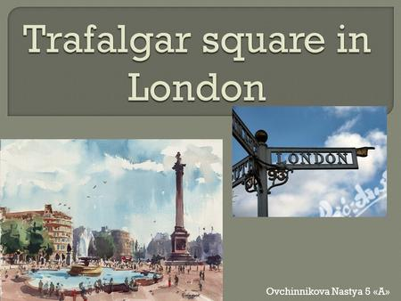 Ovchinnikova Nastya 5 «A». Trafalgar Square is a square in the centre of London, where converge three of the central streets of Westminster - the Strand,