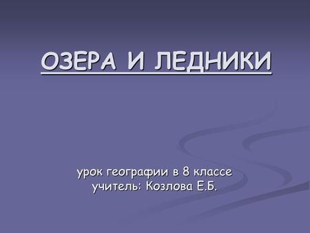 ОЗЕРА И ЛЕДНИКИ урок географии в 8 классе учитель: Козлова Е.Б.