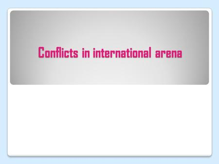 Conflicts in international arena. Features of conflicts at the end of XX – beginning of XXI Conflicts old as a world. They were before the Westphalia.