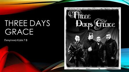 THREE DAYS GRACE Пичугина Катя 7 В. Three Days Grace канадская рок-группа, исполняющая пост-гранж. Была сформирована под названием Groundswell в Норвуде,