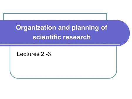 Organization and planning of scientific research Lectures 2 -3.