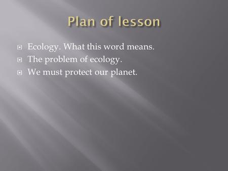Ecology. What this word means. The problem of ecology. We must protect our planet.