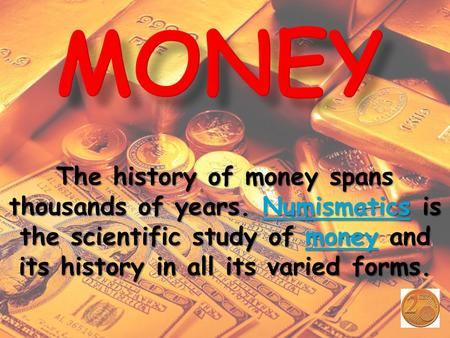 The history of money spans thousands of years. N N N N N uuuu mmmm iiii ssss mmmm aaaa tttt iiii cccc ssss is the scientific study of m m m m m oooo nnnn.