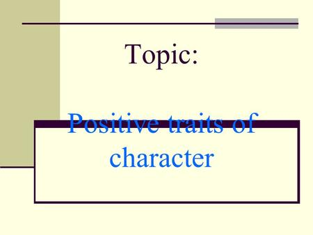 Topic: Positive traits of character. Whats a trait of character? A trait of character is a distinctive but not necessarily invariable feature exhibited.
