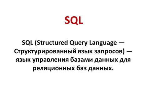 SQL SQL (Structured Query Language Структурированный язык запросов) язык управления базами данных для реляционных баз данных.