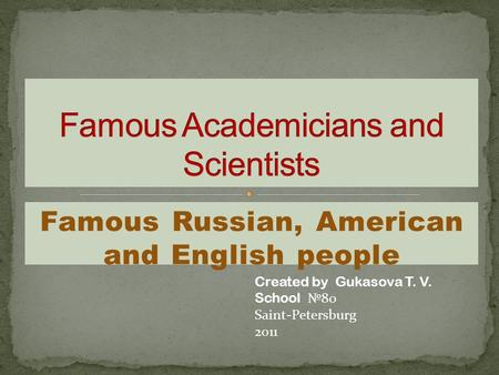 Famous Russian, American and English people Created by Gukasova T. V. School 80 Saint-Petersburg 2011.
