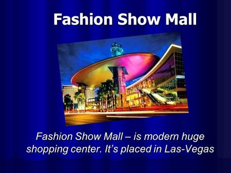 Fashion Show Mall Fashion Show Mall – is modern huge shopping center. Its placed in Las-Vegas.