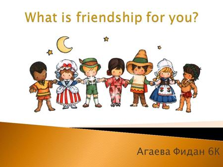 Агаева Фидан 6 К. Friendship of people - this is when there is no war, there is no racism and other things.