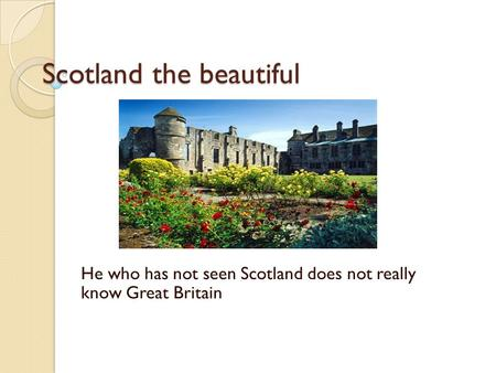 Scotland the beautiful He who has not seen Scotland does not really know Great Britain.