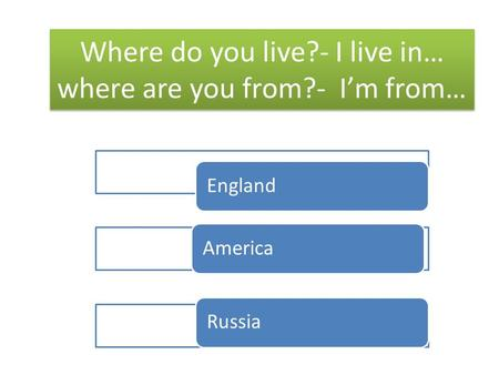 Where do you live?- I live in… where are you from?- Im from… EnglandAmericaRussia.