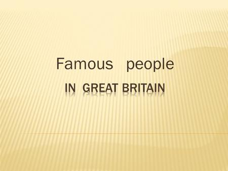 Famous people. The Queen of Britain since 1952. She married her third cousin, Philip, the Duke of Edinburgh. They have 4 children: Prince Charles, Princess.