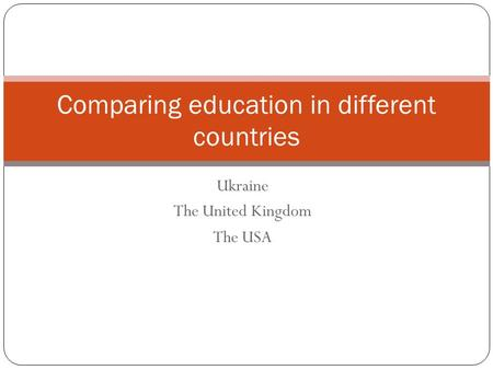 Ukraine The United Kingdom The USA Comparing education in different countries.