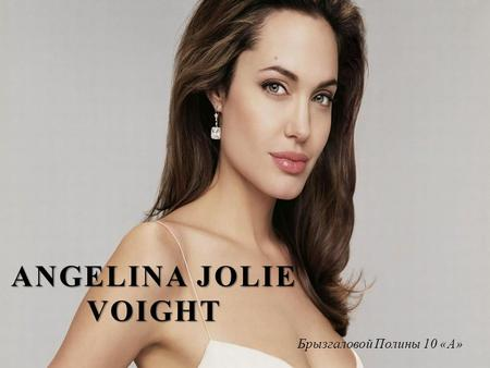 ANGELINA JOLIE VOIGHT Брызгаловой Полины 10 «А». ANGELINA JOLIE BIOGRAPHY American movie producer, actress, author and screenwriter Angelina Jolie Voight.