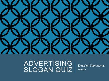ADVERTISING SLOGAN QUIZ Done by: Sarybayeva Anara.