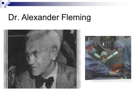 Dr. Alexander Fleming. The invention English microbiologist Alexander Fleming. It opened in 1929, the antibiotic (a type of mold fungus secretes an antibacterial.
