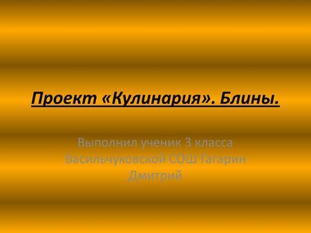 Презентация на тему Творческий проект по технологии Воскресный  Блины Выполнил ученик 3 класса Васильчуковской СОШ Гагарин Дмитрий