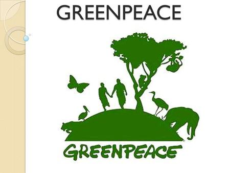 GREENPEACE Greenpeace - an independent international organization that aims to preserve the nature and peace in the world.