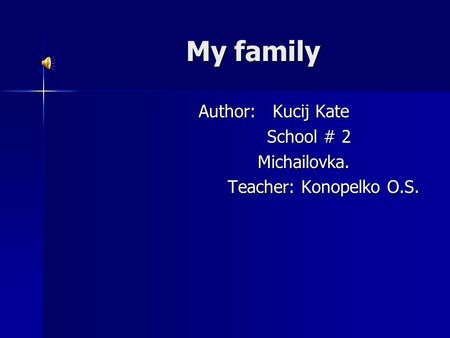 My family Author: Kucij Kate Author: Kucij Kate School # 2 School # 2 Michailovka. Michailovka. Teacher: Konopelko O.S.
