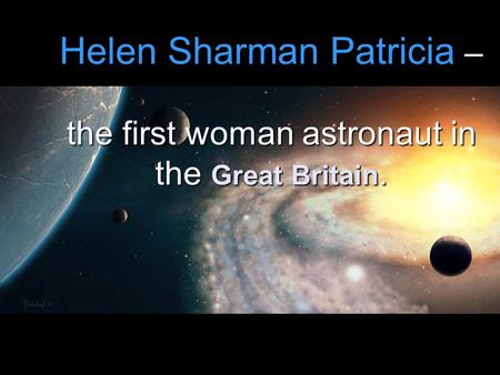 Helen Sharman Patricia – the first woman astronaut in the Great Britain.