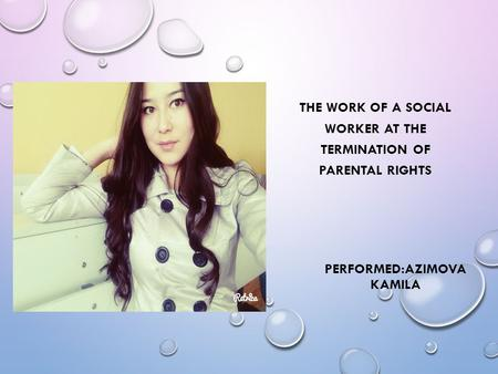 PERFORMED:AZIMOVA KAMILA THE WORK OF A SOCIAL WORKER AT THE TERMINATION OF PARENTAL RIGHTS.