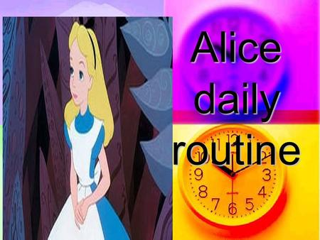Аlice daily routine. In the morning… Alice always gets up at 8 o`clock and gets dressed.Then,she goes jogging and works out in her gym –and all this before.