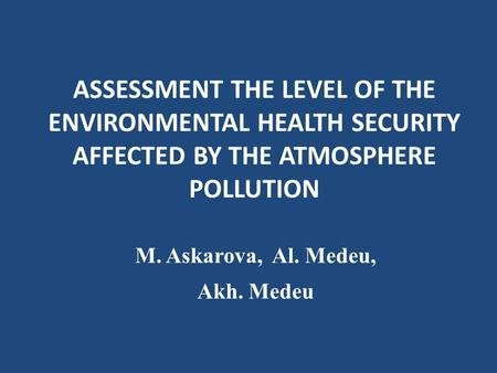 ASSESSMENT THE LEVEL OF THE ENVIRONMENTAL HEALTH SECURITY AFFECTED BY THE ATMOSPHERE POLLUTION M. Askarova, Al. Medeu, Akh. Medeu.