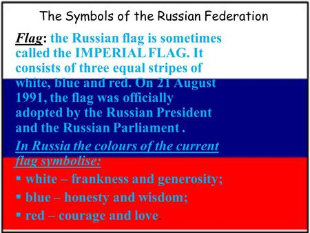 The Symbols of the Russian Federation Flag: the Russian flag is sometimes called the IMPERIAL FLAG. It consists of three equal stripes of white, blue and.