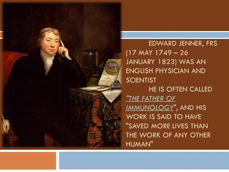 EDWARD JENNER, FRS (17 MAY 1749 – 26 JANUARY 1823) WAS AN ENGLISH PHYSICIAN AND SCIENTIST HE IS OFTEN CALLED THE FATHER OF IMMUNOLOGY, AND HIS WORK IS.
