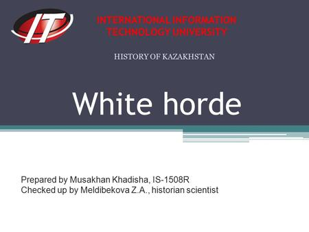 White horde Prepared by Musakhan Khadisha, IS-1508R Checked up by Meldibekova Z.A., historian scientist INTERNATIONAL INFORMATION TECHNOLOGY UNIVERSITY.