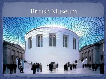 The British Museum is one of the greatest and best-known museums in the world, both in the diversity of its collections and in their wide range and high.