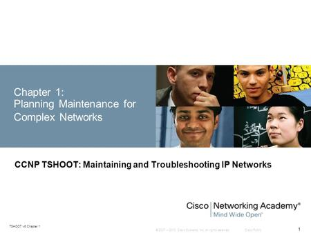 © 2007 – 2010, Cisco Systems, Inc. All rights reserved. Cisco Public TSHOOT v6 Chapter 1 1 Chapter 1: Planning Maintenance for Complex Networks CCNP TSHOOT: