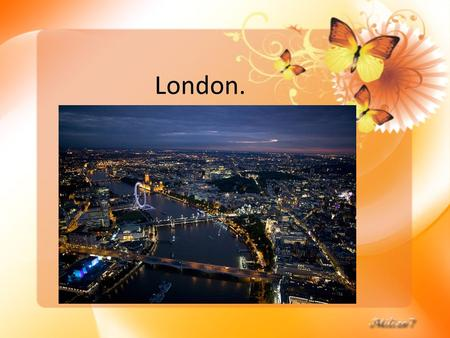 London. London is the capital of Great Britain, its political, economic and cultural centre.
