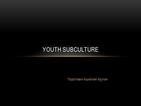 Подготовил Ашхатоян Арутюн YOUTH SUBCULTURE. Subculture system of values and norms of behavior, tastes, forms of communication, different from adults.